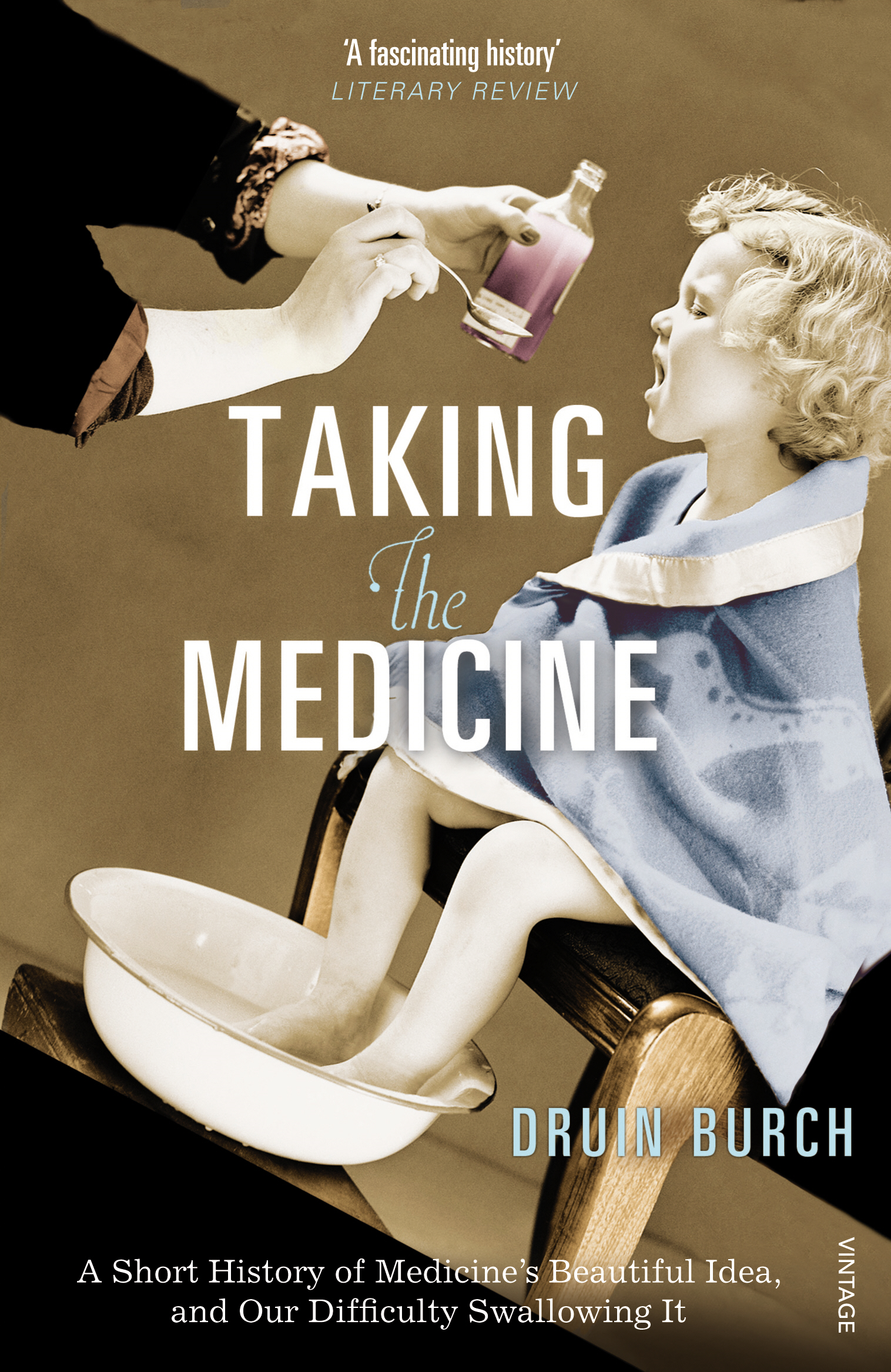 Taking the Medicine A Short History of Medicine?s Beautiful Idea,  and our Difficulty Swallowing It