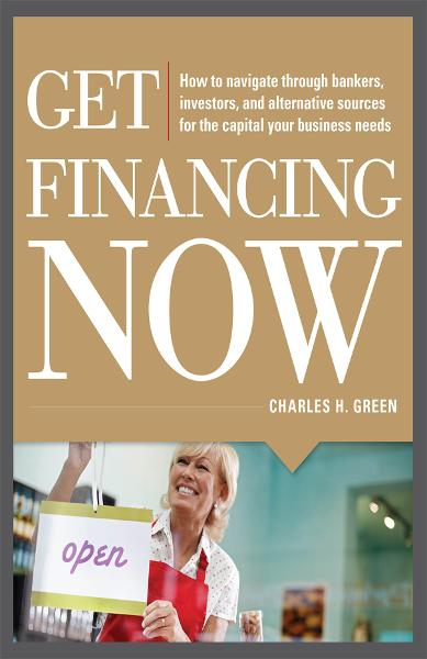 Get Financing Now: How to Navigate Through Bankers, Investors, and Alternative Sources for the Capital Your Business Needs
