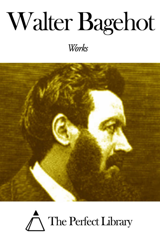 Works of Walter Bagehot By: Walter Bagehot