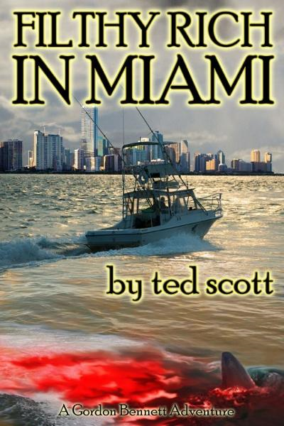 Filthy Rich in Miami By: Ted Scott