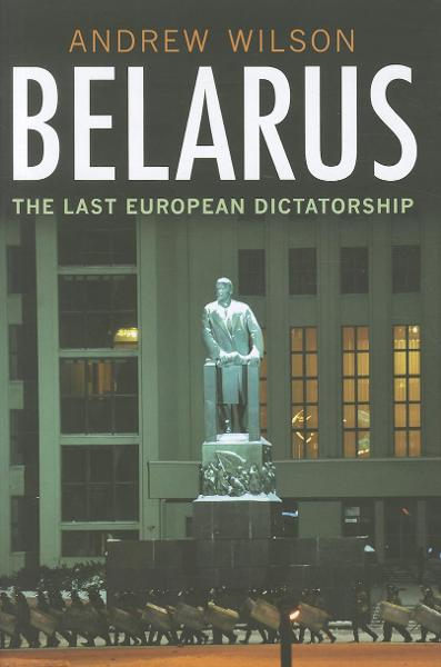 Belarus: The Last European Dictatorship By: Wilson, Andrew