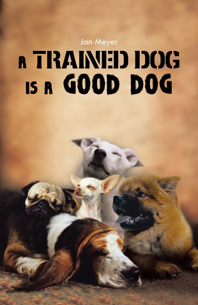 A TRAINED DOG IS A GOOD DOG By: Jan Meyer