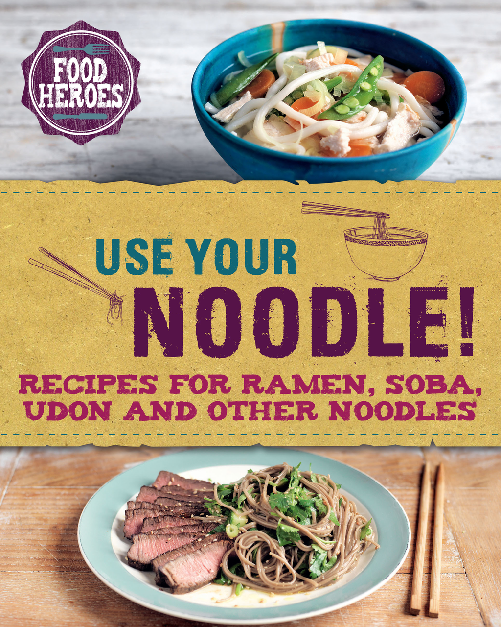Use Your Noodle! Recipes for Ramen,  Soba,  Udon and other noodles