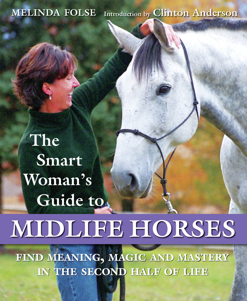 The Smart Woman's Guide to Midlife Horses: Finding Meaning, Magic and Mastery in the Second Half of Life By: Melinda Folse,Melinda Kaitcer
