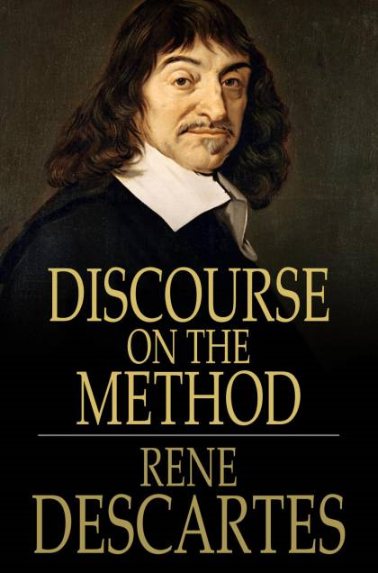 Discourse On The Method: Of Rightly Conducting One's Reason And Of Seeking Truth In The Sciences