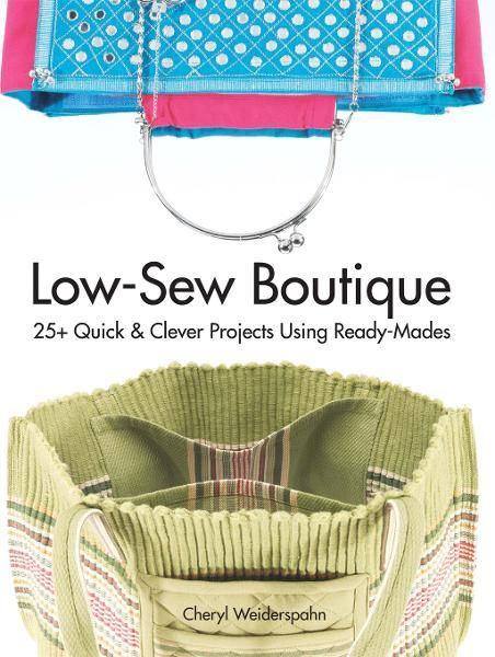 Low-Sew Boutique: 25 Quick & Clever Projects Using Ready-Mades By: Cheryl Weiderspahn