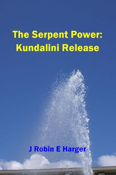 The Serpent Power: Kundalini Release By: J. Robin E. Harger