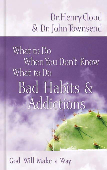 What to Do When You Don't Know What to Do: Bad Habits & Addictions By: Henry Cloud