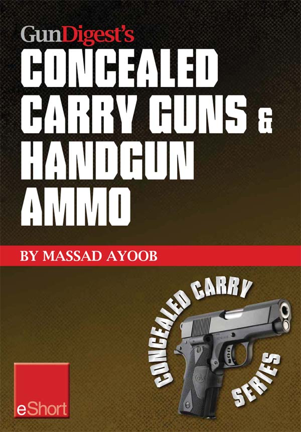 Gun Digest?s Concealed Carry Guns & Handgun Ammo eShort Collection: Handguns and loads for personal protection recommended by Massad Ayoob.