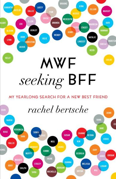 MWF Seeking BFF: My Yearlong Search for a New Best Friend By: Rachel Bertsche