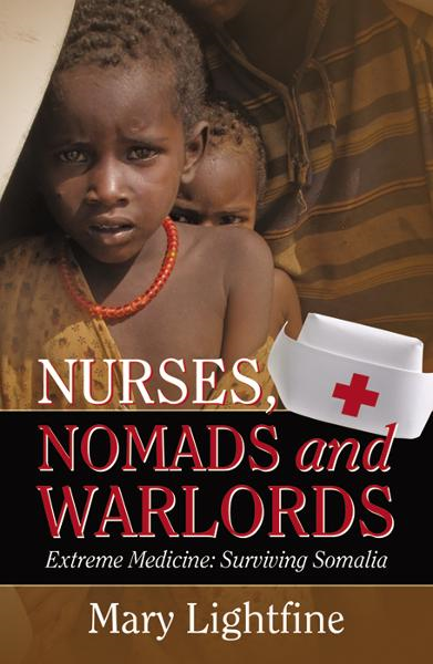 Nurses, Nomads and Warlords: Extreme Medicine, Surviving Somalia By: Mary Lightfine