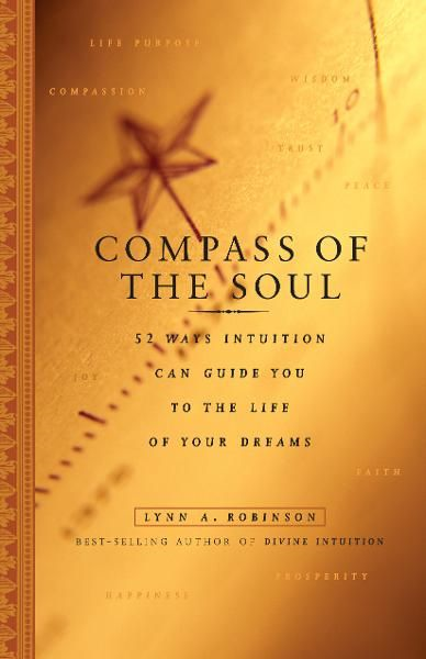 Compass of the Soul: 52 Ways Intuition Can Guide You to the Life of Your Dreams By: Lynn A. Robinson