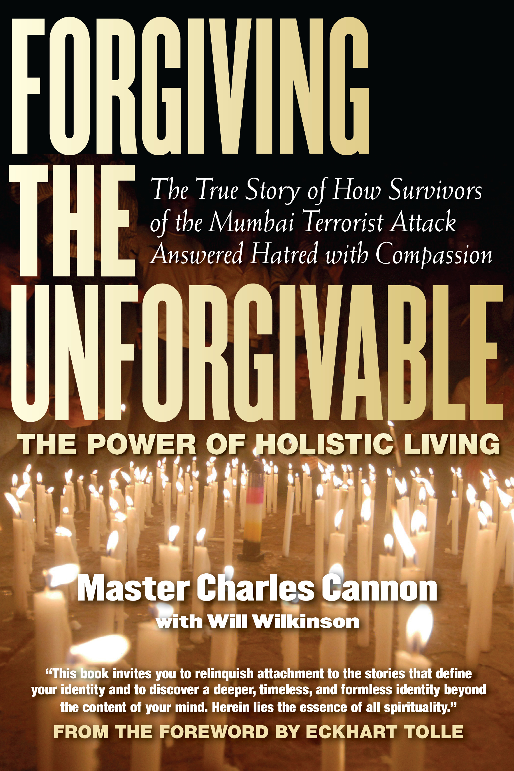 Forgiving the Unforgivable: The True Story of How Survivors of the Mumbai Terrorist Attack Answered Hatred with Compassion By: Eckhart Tolle,Master Charles Cannon,Will Wilkerson