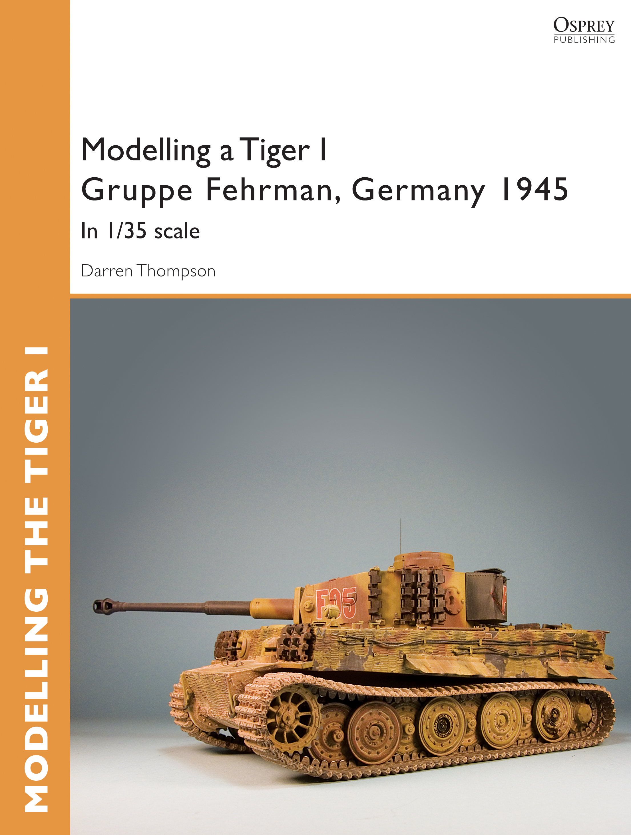 Modelling a Tiger I Gruppe Fehrman,  Germany 1945: In 1/35 scale