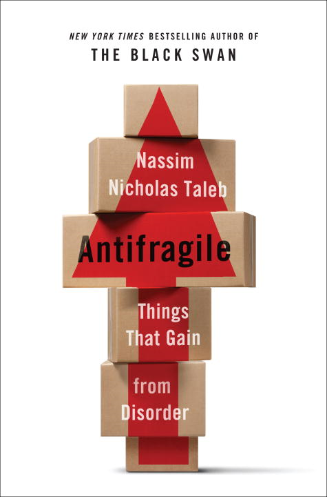 Antifragile: Things That Gain from Disorder By: Nassim Nicholas Taleb