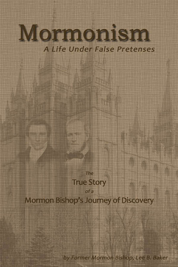 Mormonism: A Life Under False Pretenses By: Lee B. Baker,