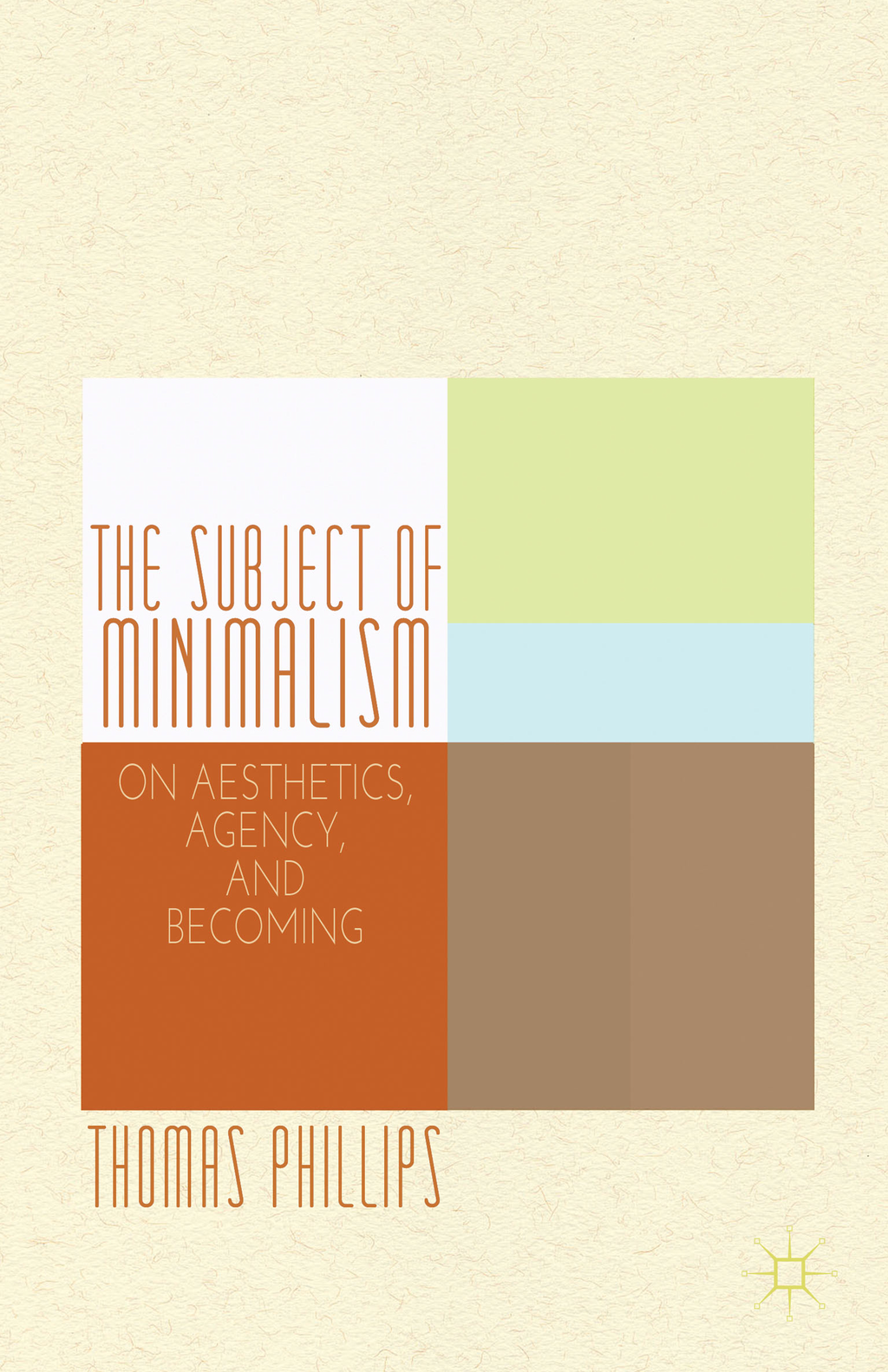 The Subject of Minimalism On Aesthetics,  Agency,  and Becoming