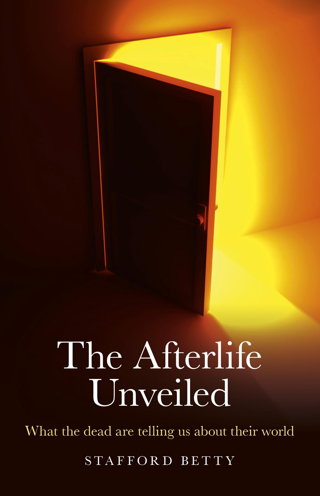 The Afterlife Unveiled: What the Dead are Telling Us About Their World By: Stafford Betty