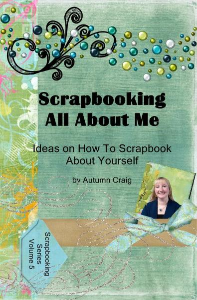 Scrapbooking All About Me: Ideas on how to Scrapbook About Yourself By: Autumn Craig