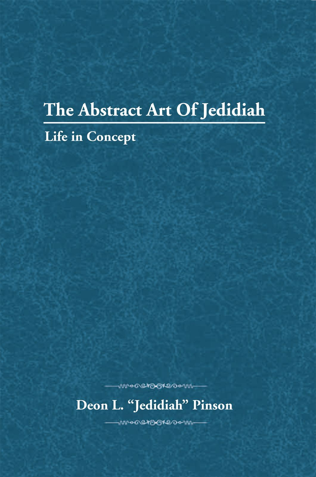 "The Abstract Art Of Jedidiah By: Deon L. ""Jedidiah"" Pinson"