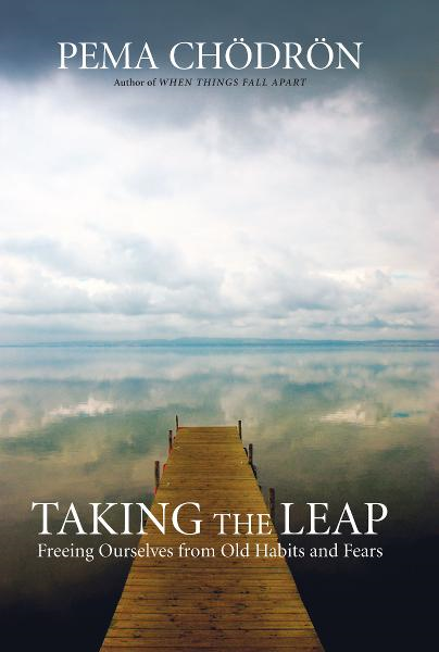 Taking the Leap: Freeing Ourselves from Old Habits and Fears By: Pema Chodron