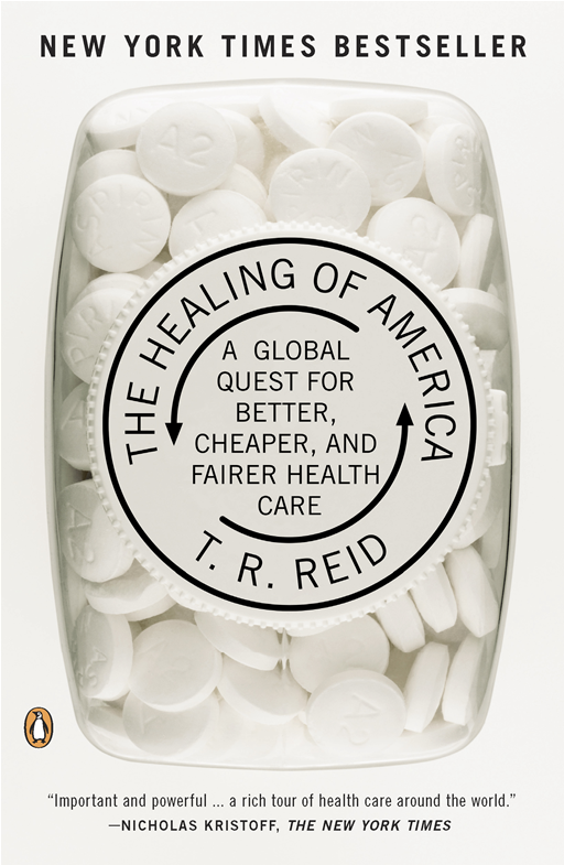 The Healing of America: A Global Quest for Better, Cheaper, and Fairer Health Care By: T. R. Reid