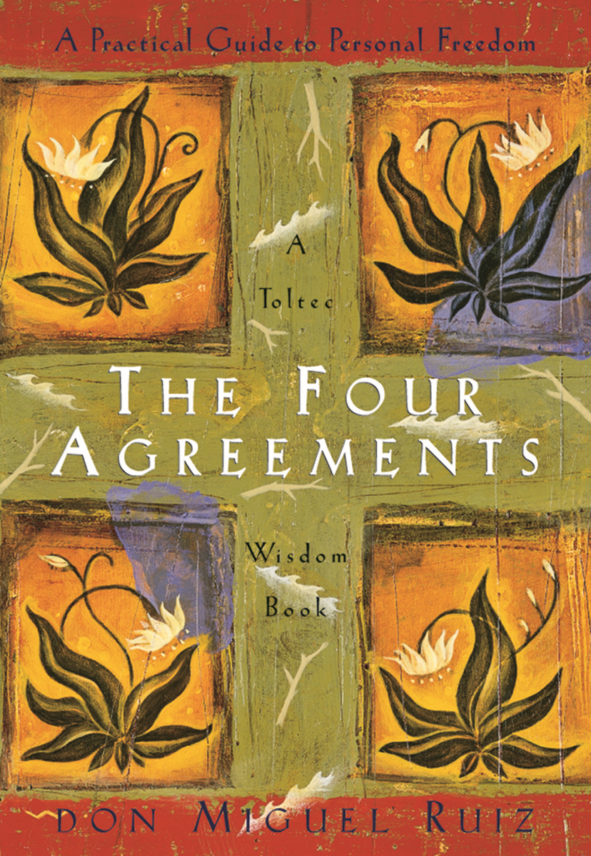 The Four Agreements: A Practical Guide to Personal Freedom By: don Miguel Ruiz