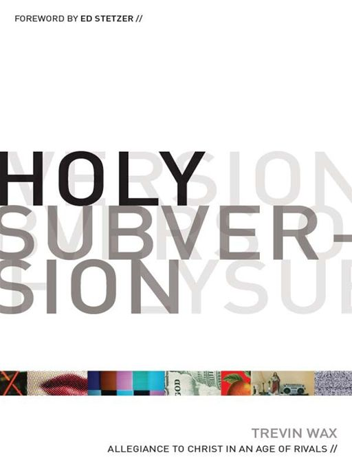 Holy Subversion (Foreword by Ed Stetzer): Allegiance to Christ in an Age of Rivals By: Ed Stetzer,Trevin Wax