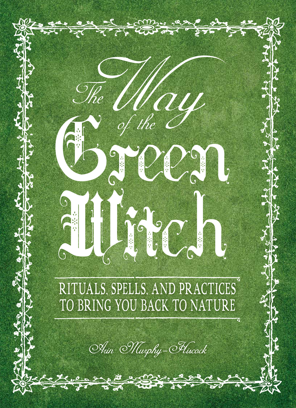 The Way Of The Green Witch Rituals,  Spells,  And Practices to Bring You Back to Nature