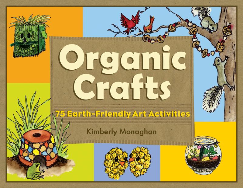 Organic Crafts: 75 Earth-Friendly Art Activities By: Kimberly Monaghan