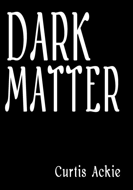 Dark Matter By: Curtis Ackie