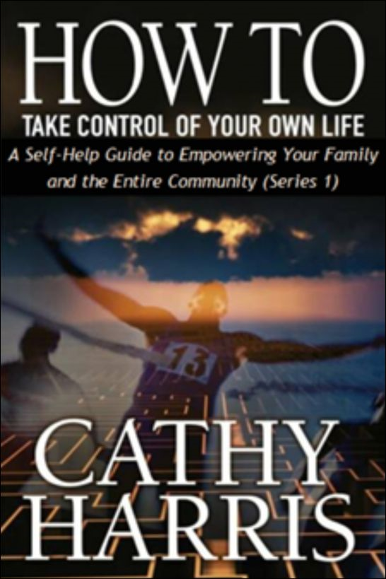 How To Take Control Of Your Own Life: A Self-Help Guide to Empowering Your Family and the Entire Community (Series 1) By: Cathy Harris