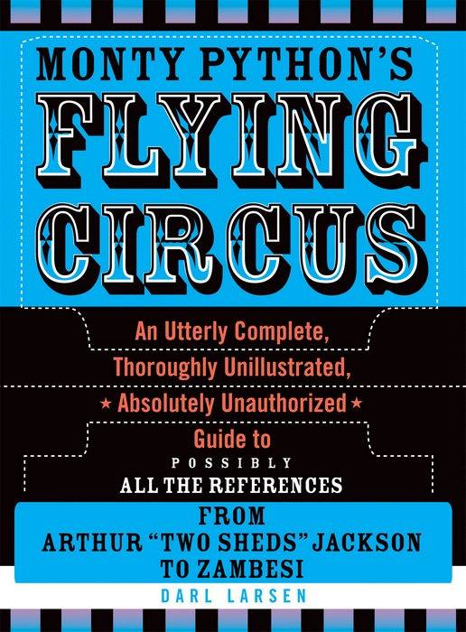 Monty Python's Flying Circus: An Utterly Complete, Thoroughly Unillustrated, Absolutely Unauthorized Guide to Possibly All the References By: Darl Larsen
