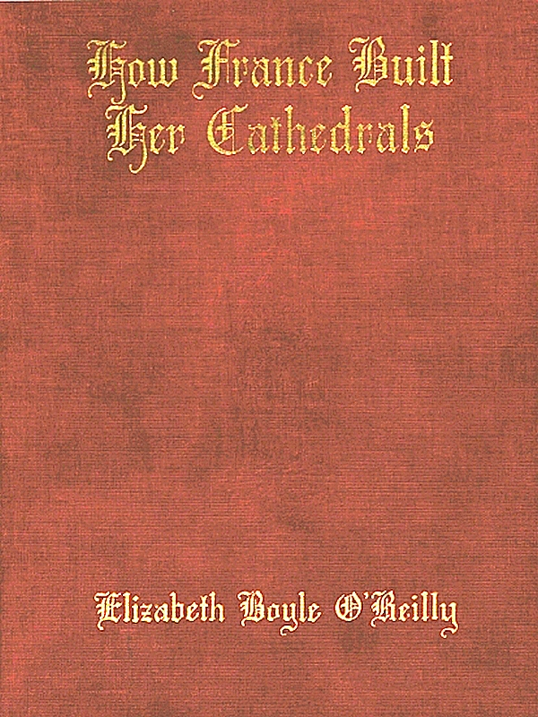 Elizabeth Boyle O'Reilly - How France Built Her Cathedrals; A Study in the Twelfth and Thirteenth Centuries