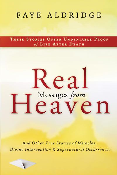 Real Messages From Heaven: And Other True Stories of Miracles, Divine Intervention and Supernatural Occurrences By: Faye Aldridge