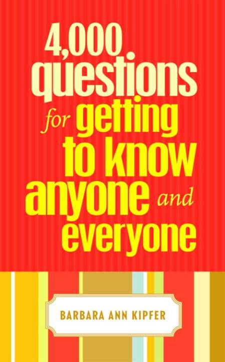 4,000 Questions for Getting to Know Anyone and Everyone By: Barbara Ann Kipfer