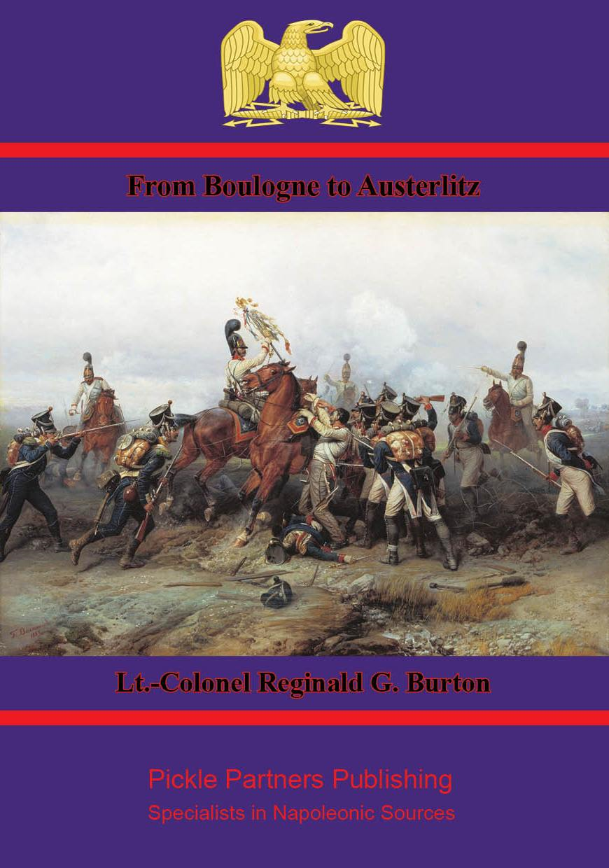 From Boulogne to Austerlitz – Napoleon's Campaign of 1805 By: Lt.-Colonel Reginald G. Burton