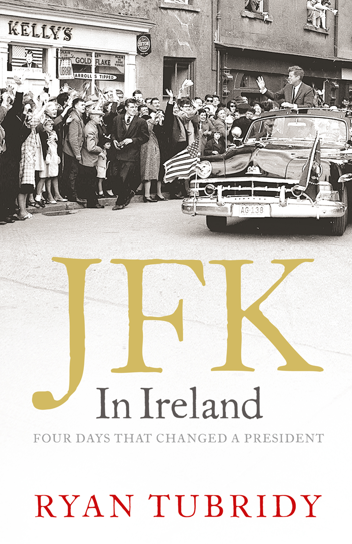 JFK in Ireland: Four Days that Changed a President By: Ryan Tubridy