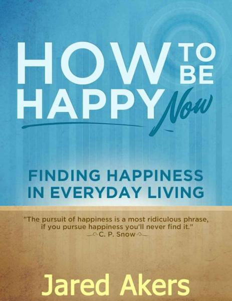 How to Be Happy Now: Finding Happiness in Everyday Living