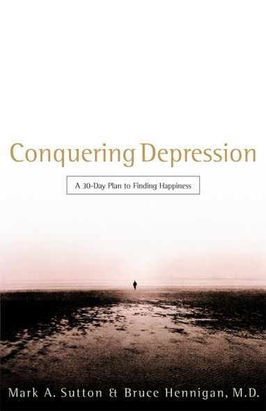 Conquering Depression: A 30-Day Plan to Finding Happiness By: Bruce Hennigan,Mark Sutton