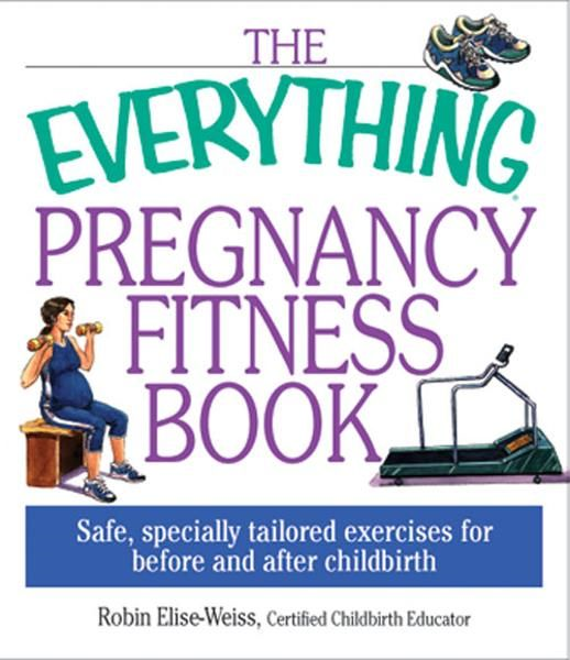 Everything Pregnancy Fitness By: Robin Elise Weiss