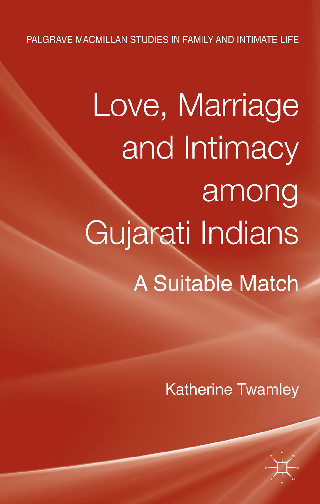 Love,  Marriage and Intimacy among Gujarati Indians A Suitable Match