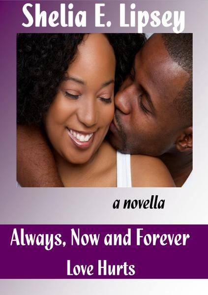 Always, Now and Forever Love Hurts By: Shelia E. Lipsey
