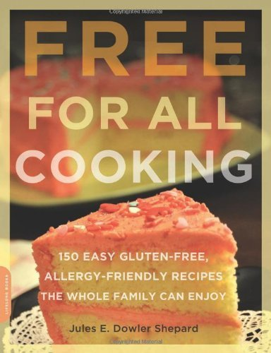 Free for All Cooking: 150 Easy Gluten-Free, Allergy-Friendly Recipes the Whole Family Can Enjoy By: Jules E. Dowler Shepard