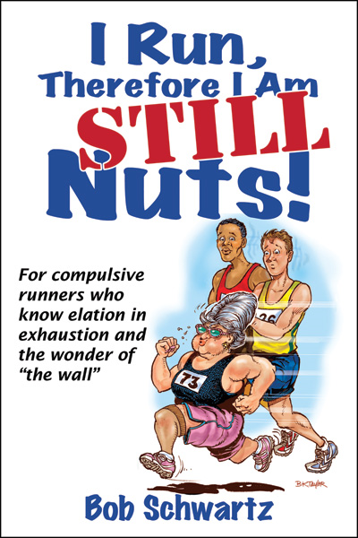I Run, Therefore I Am STILL Nuts! By: Bob Schwartz