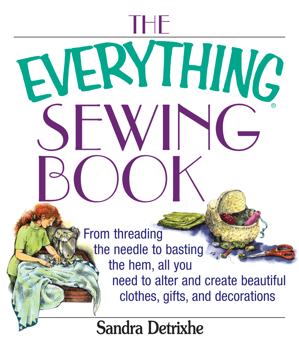 The Everything Sewing Book: From Threading the Needle to Basting the Hem, All You Need to Alter and Create Beautiful Clothes, Gifts, and Decorations By: Sandra Detrixhe