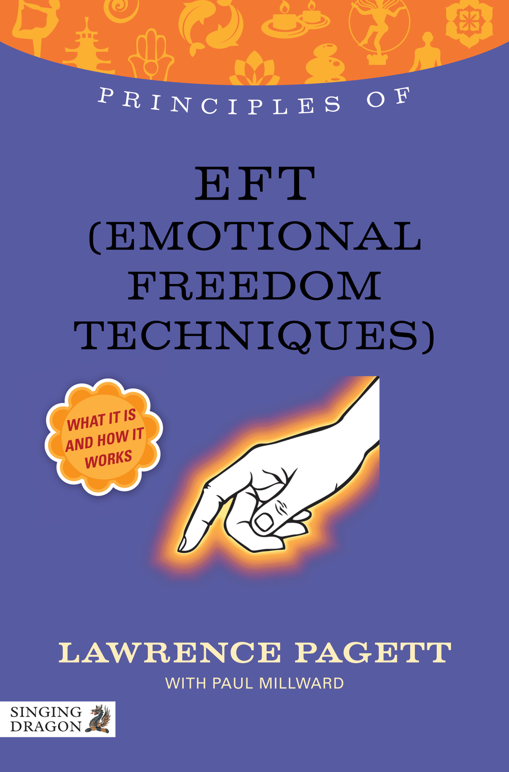 Principles of EFT (Emotional Freedom Technique) What it is,  how it works,  and what it can do for you