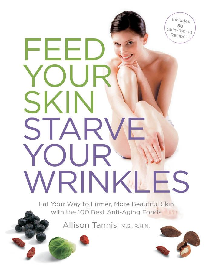 Feed Your Skin, Starve Your Wrinkles: Eat Your Way to Firmer, More Beautiful Skin with the 100 Best Anti-Aging Foods