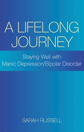 A Lifelong Journey: Staying Well With Manic Depression/Bipolar Disorder: Staying Well With Manic Depression/Bipolar Disorder By: Sarah Russell