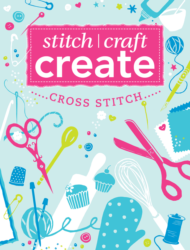 Stitch,  Craft,  Create: Cross Stitch 7 quick & easy cross stitch projects